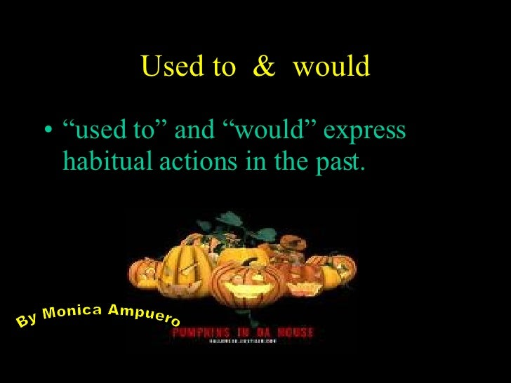 "Used to  &  would <ul><li>"" used to"" and ""would"" express habitual actions in the past. </li></ul>By Monica Ampuero"