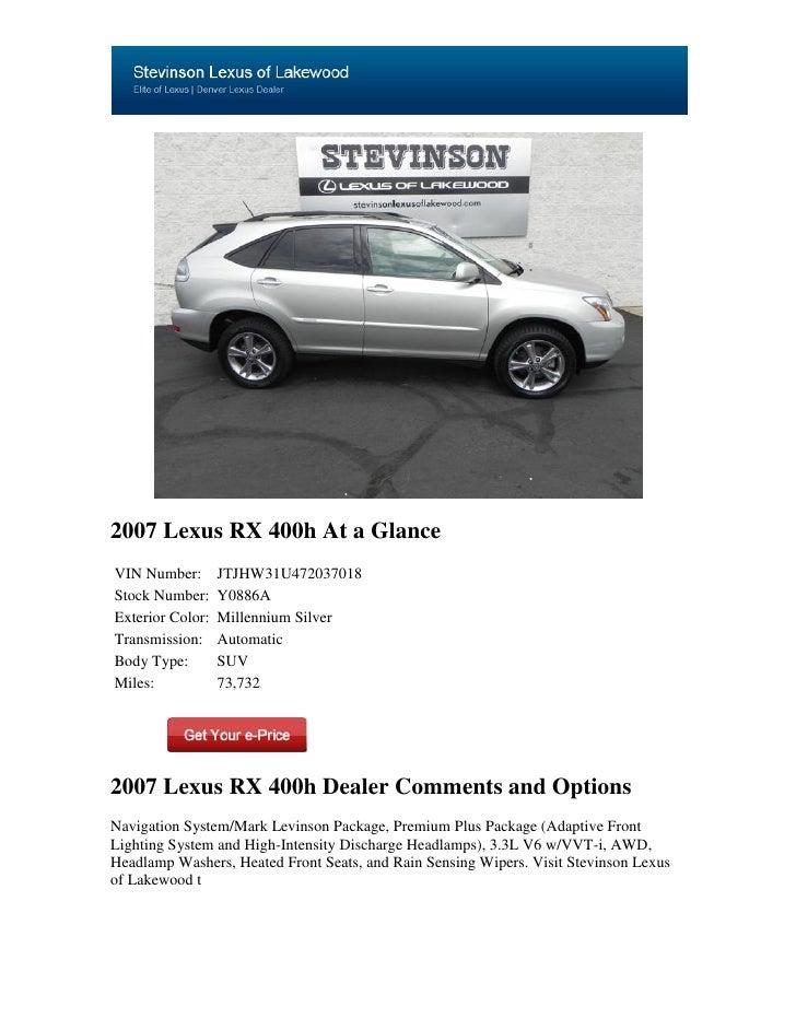 2007 Lexus RX 400h At a GlanceVIN Number:       JTJHW31U472037018Stock Number:     Y0886AExterior Color:   Millennium Silv...