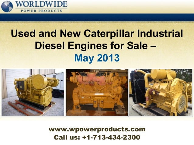 Call us: +1-713-434-2300Used and New Caterpillar IndustrialDiesel Engines for Sale –May 2013www.wpowerproducts.com