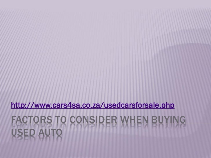 http://www.cars4sa.co.za/usedcarsforsale.phpFACTORS TO CONSIDER WHEN BUYINGUSED AUTO