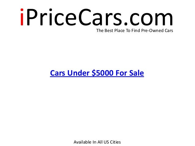 iPriceCars.comThe Best Place To Find Pre-Owned Cars Cars Under $5000 For Sale Available In All US Cities