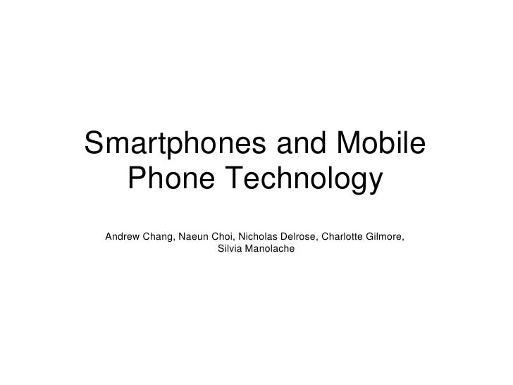 Smartphones and Mobile  Phone Technology Andrew Chang, Naeun Choi, Nicholas Delrose, Charlotte Gilmore,                   ...