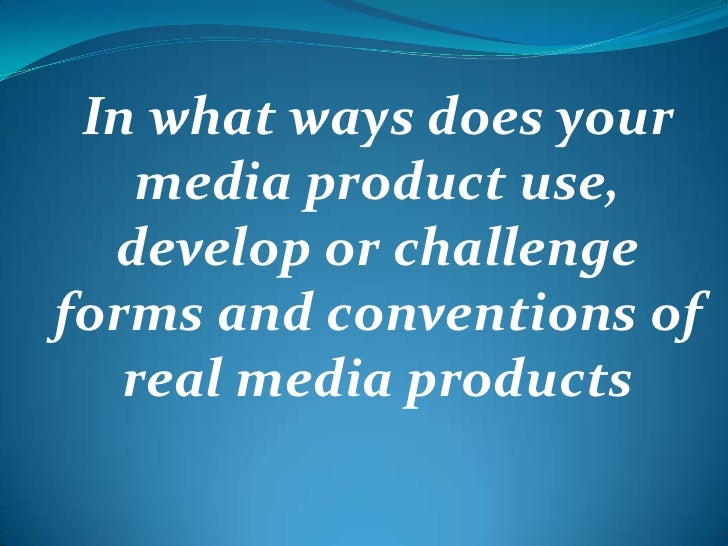 In what ways does your media product use, develop or challenge forms and conventions of real media products<br />