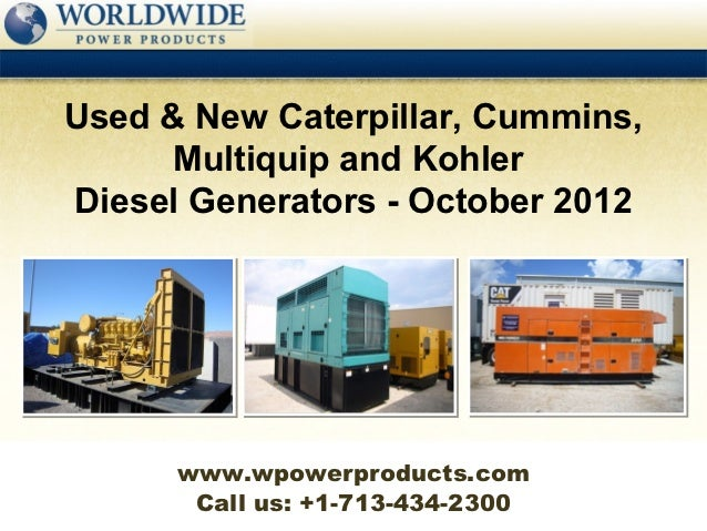 Used & New Caterpillar, Cummins,      Multiquip and KohlerDiesel Generators - October 2012      www.wpowerproducts.com    ...