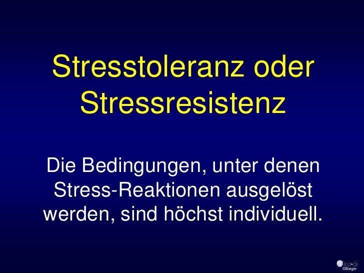 Stresstoleranz oder   Stressresistenz Die Bedingungen, unter denen  Stress-Reaktionen ausgelöst werden, sind höchst indivi...