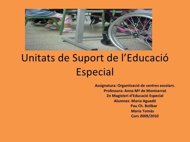 Unitats de Suport de l'Educació Especial Assignatura: Organització de centres escolars. Professora: Anna Mª de Montserrat ...