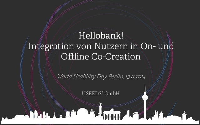Hellobank!  Integration von Nutzern in On- und  Offline Co-Creation  World Usability Day Berlin, 13.11.2014  USEEDS° GmbH