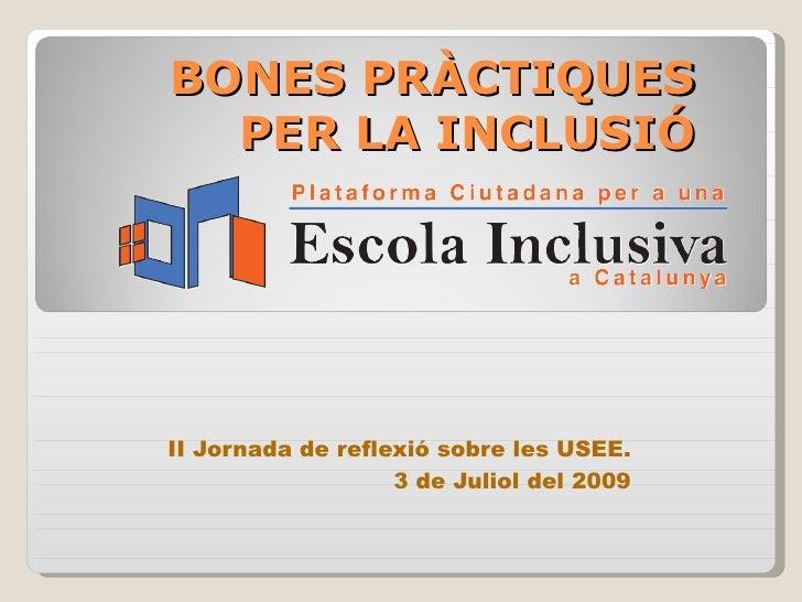 BONES PRÀCTIQUES   PER LA INCLUSIÓ     II Jornada de reflexió sobre les USEE.                    3 de Juliol del 2009