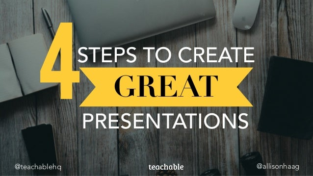 GREAT PRESENTATIONS STEPS TO CREATE 4 @allisonhaag@teachablehq