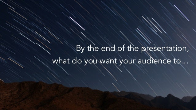 believe By the end of the presentation, what do you want your audience to…