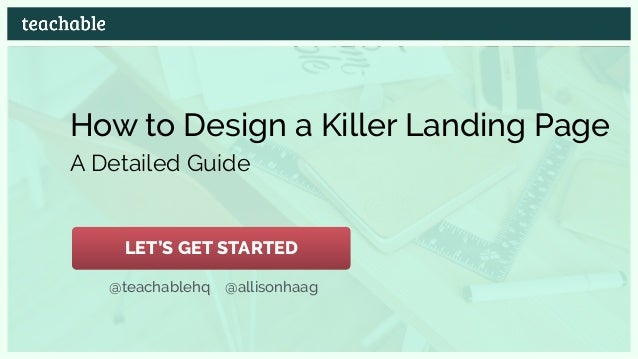How to Design a Killer Landing Page A Detailed Guide @teachablehq @allisonhaag LET'S GET STARTED