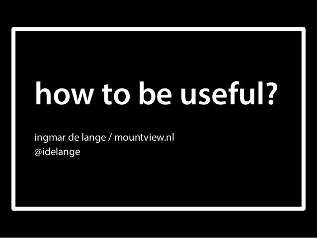 how to be useful? ingmar de lange / mountview.nl @idelange