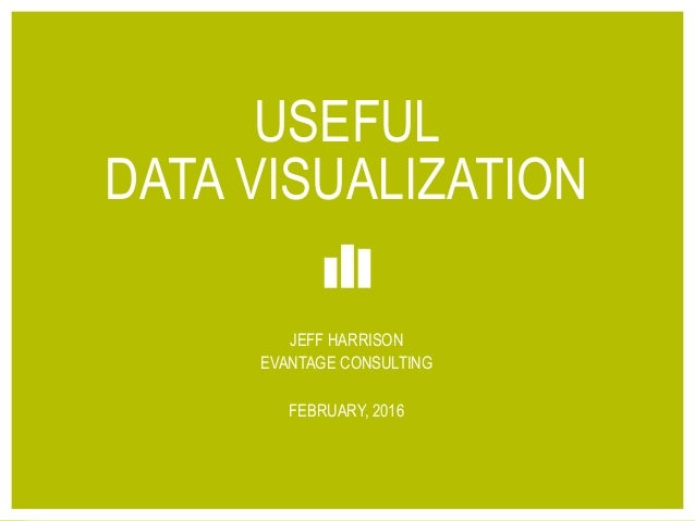 1© 2016 EVANTAGE CONSULTING USEFUL DATA VISUALIZATION JEFF HARRISON EVANTAGE CONSULTING FEBRUARY, 2016