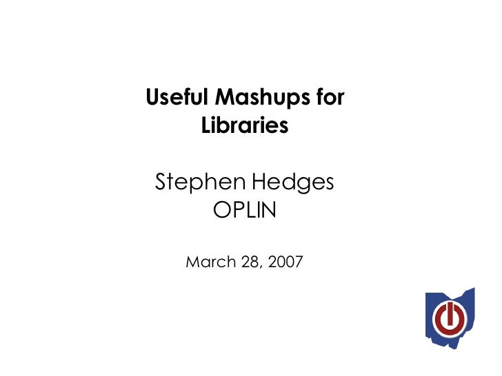 Useful Mashups for Libraries Stephen Hedges OPLIN March 28, 2007