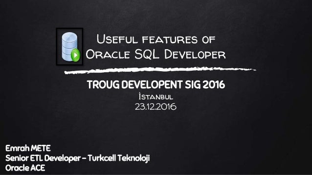 Useful features of Oracle SQL Developer TROUG DEVELOPENT SIG 2016 İstanbul 23.12.2016 Emrah METE Senior ETL Developer - Tu...