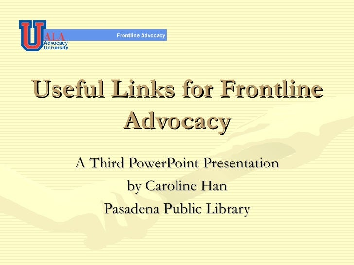 Useful Links for Frontline Advocacy A Third PowerPoint Presentation by Caroline Han Pasadena Public Library