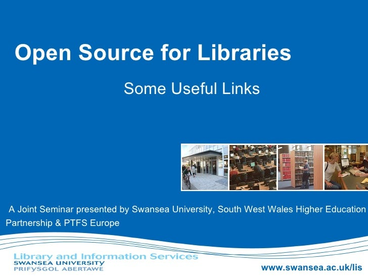 Open Source for Libraries Some Useful Links A Joint Seminar presented by Swansea University, South West Wales Higher Educa...