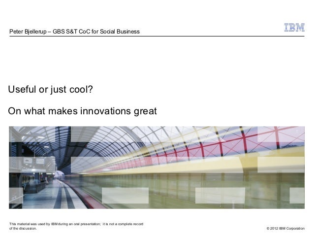 Peter Bjellerup – GBS S&T CoC for Social BusinessUseful or just cool?On what makes innovations greatThis material was used...