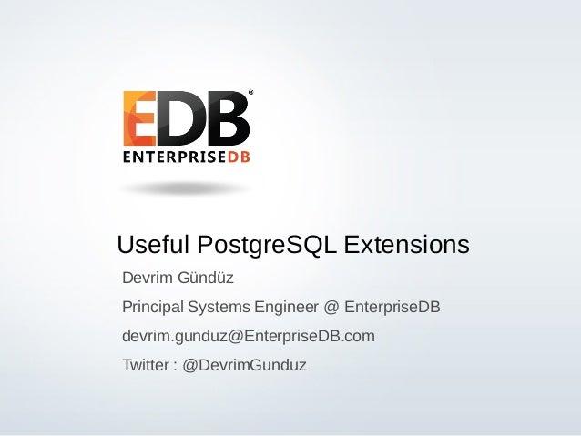 Useful PostgreSQL Extensions Devrim Gündüz Principal Systems Engineer @ EnterpriseDB devrim.gunduz@EnterpriseDB.com Twitte...