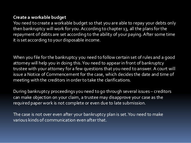 Create a workable budget You need to create a workable budget so that you are able to repay your debts only then bankruptc...