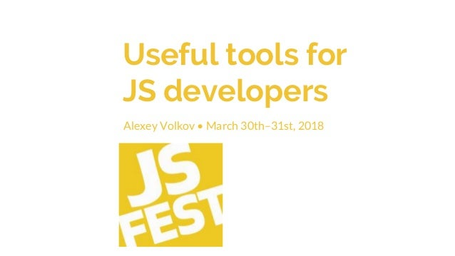 Useful tools for JS developers Alexey Volkov • March 30th–31st, 2018
