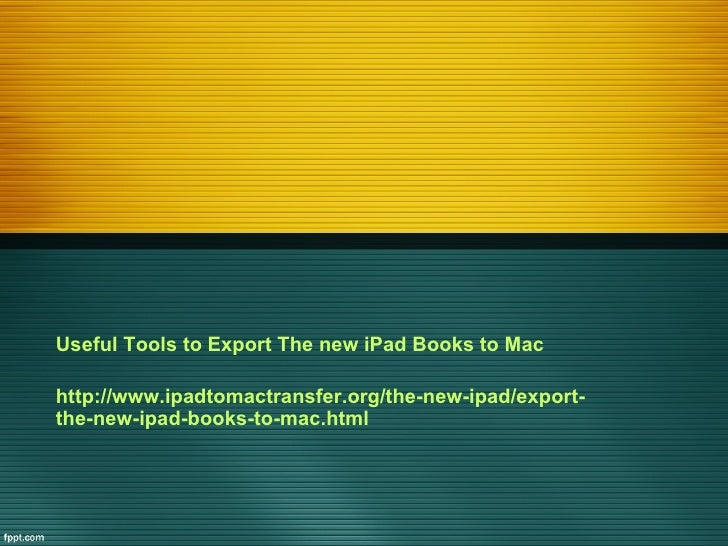 Useful Tools to Export The new iPad Books to Machttp://www.ipadtomactransfer.org/the-new-ipad/export-the-new-ipad-books-to...