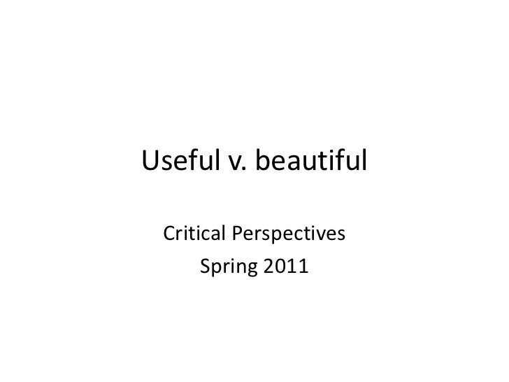 Useful v. beautiful<br />Critical Perspectives<br />Spring 2011<br />