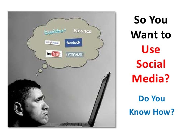 So You Want to Use Social Media?<br />Do You <br />Know How?<br />