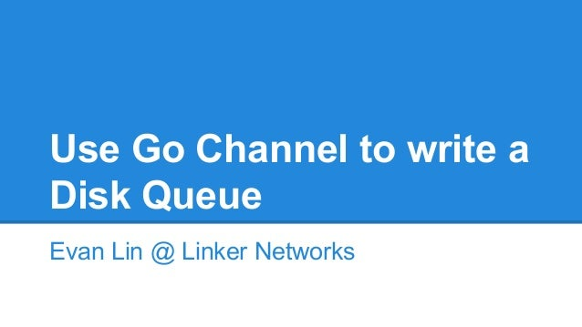 Use Go Channel to write a Disk Queue Evan Lin @ Linker Networks