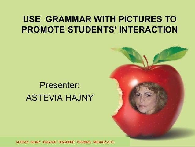 USE GRAMMAR WITH PICTURES TO PROMOTE STUDENTS' INTERACTION Presenter: ASTEVIA HAJNY ASTEVIA HAJNY – ENGLISH TEACHERS' TRAI...