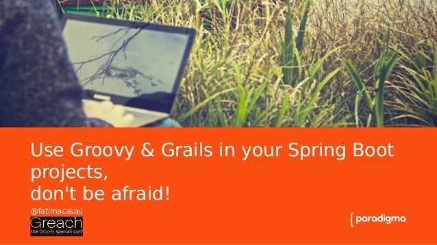 La importancia de un buen título en presentaciones Use Groovy & Grails in your Spring Boot projects, don't be afraid! @fat...