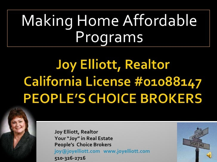 "Making Home Affordable Programs Joy Elliott, Realtor Your ""Joy"" in Real Estate People's  Choice Brokers joy@joyelliott.com..."