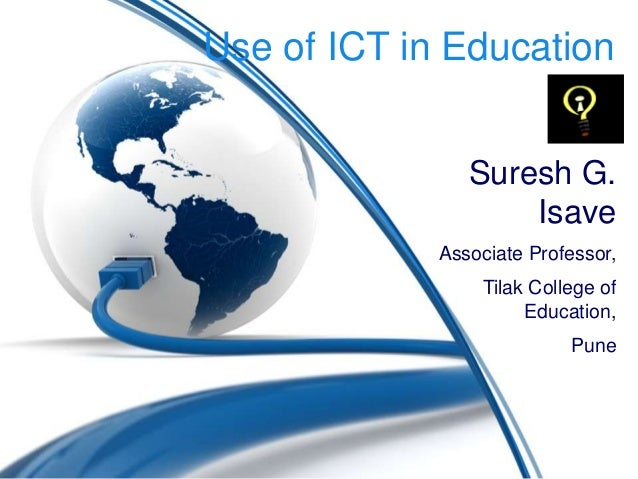 Use of ICT in Education Suresh G. Isave Associate Professor, Tilak College of Education, Pune