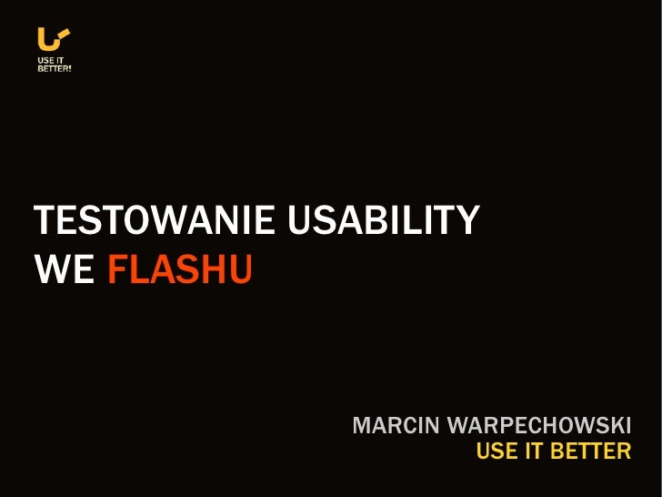 TESTOWANIE USABILITY WE FLASHU                 MARCIN WARPECHOWSKI                        USE IT BETTER
