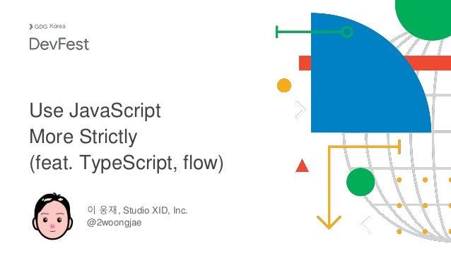 이 웅재, Studio XID, Inc. @2woongjae Korea Use JavaScript More Strictly (feat. TypeScript, flow)