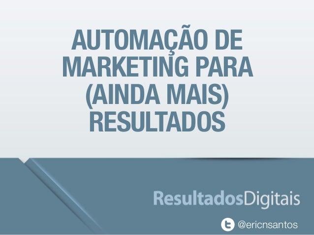 AUTOMAÇÃO DE  MARKETING PARA  (AINDA MAIS)  RESULTADOS  @ericnsantos