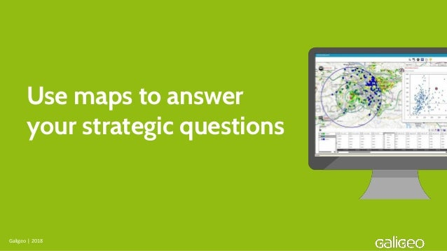 Use maps to answer your strategic questions Galigeo | 2018