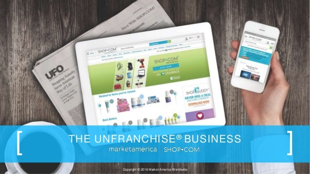 THE UNFRANCHISE® BUSINESS [ ] Copyright © 2016 Market America Worldwide
