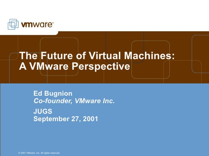 The Future of Virtual Machines: A VMware Perspective Ed Bugnion Co-founder, VMware Inc. JUGS September 27, 2001