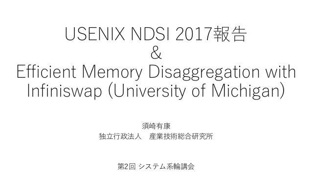 USENIX NDSI 2017報告 & Efficient Memory Disaggregation with Infiniswap (University of Michigan) 須崎有康 独立行政法人 産業技術総合研究所 第2回 シス...