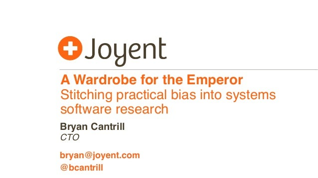 A Wardrobe for the Emperor Stitching practical bias into systems software research CTO bryan@joyent.com Bryan Cantrill @bc...