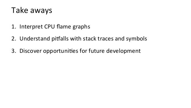 Takeaways 1. InterpretCPUflamegraphs 2. UnderstandpiHallswithstacktracesandsymbols 3. DiscoveropportuniKes...