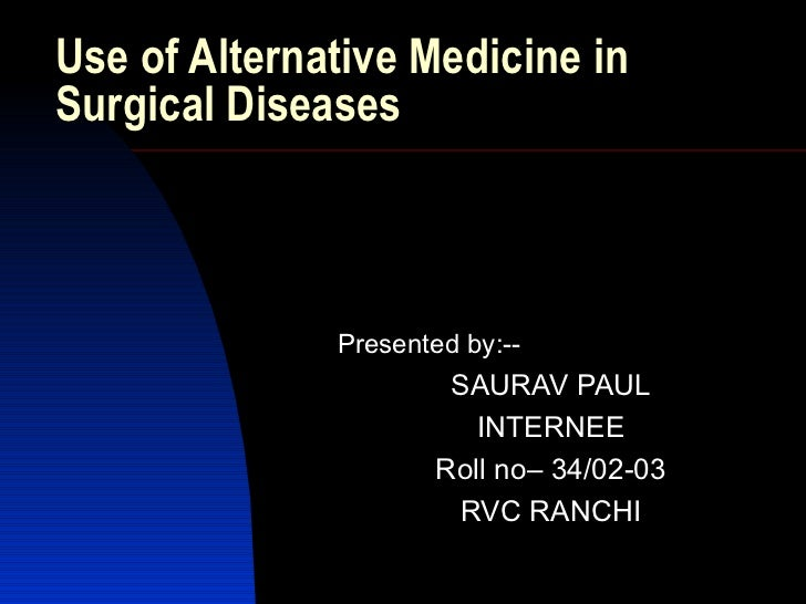 Use of Alternative Medicine in Surgical Diseases <ul><li>Presented by:-- </li></ul><ul><ul><li>SAURAV PAUL </li></ul></ul>...