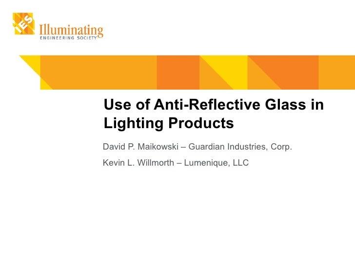 Use of Anti-Reflective Glass inLighting ProductsDavid P. Maikowski – Guardian Industries, Corp.Kevin L. Willmorth – Lumeni...