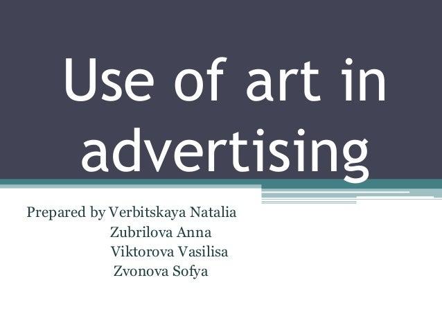 Use of art in advertising Prepared by Verbitskaya Natalia Zubrilova Anna Viktorova Vasilisa Zvonova Sofya