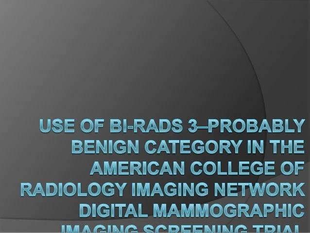 Objetivos  Determinar la frecuencia con que el ACR utilizo el BI-RADS 3 en el cribado de mamografias digitales.  La frec...