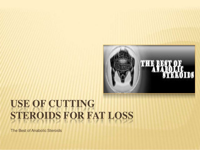 USE OF CUTTING STEROIDS FOR FAT LOSS The Best of Anabolic Steroids