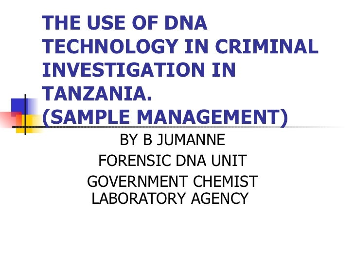 THE USE OF DNA TECHNOLOGY IN CRIMINAL INVESTIGATION IN TANZANIA. (SAMPLE MANAGEMENT)  BY B JUMANNE FORENSIC DNA UNIT GOVER...