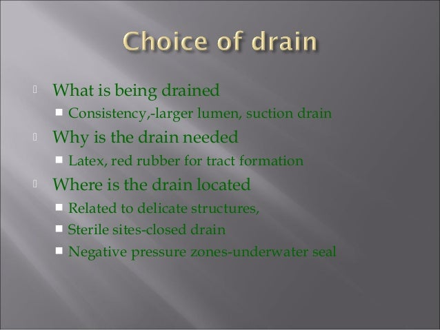  What is being drained  Consistency,-larger lumen, suction drain  Why is the drain needed  Latex, red rubber for tract...