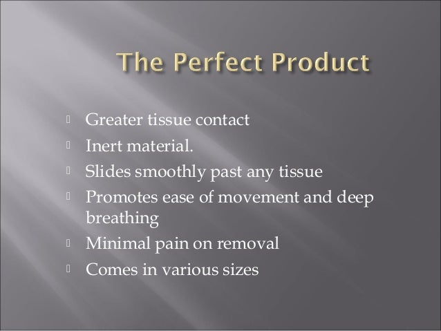  Greater tissue contact  Inert material.  Slides smoothly past any tissue  Promotes ease of movement and deep breathin...